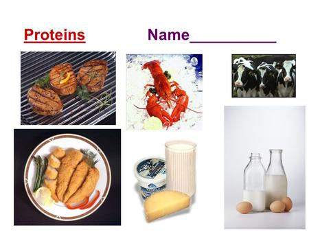 Proteins Name__________ Dietary Sources of Proteins  Fish, meat, nuts, beans, dairy products, some whole grains are high in protein.