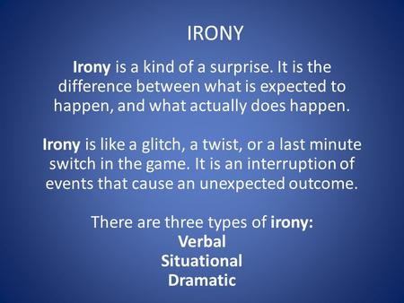 Irony is a kind of a surprise. It is the difference between what is expected to happen, and what actually does happen. Irony is like a glitch, a twist,