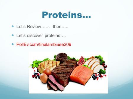Proteins… Let's Review…… then….. Let's discover proteins…. PollEv.com/tinalambiase209.