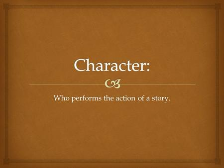 Who performs the action of a story..  Protagonists.