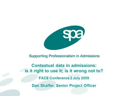 Contextual data in admissions: is it right to use it; is it wrong not to? FACE Conference 2 July 2009 Dan Shaffer, Senior Project Officer.