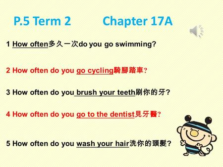 P.5 Term 2 Chapter 17A 1 How often 多久一次 do you go swimming? 2 How often do you go cycling 騎腳踏車 ? 3 How often do you brush your teeth 刷你的牙 ? 4 How often.