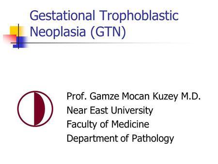 Gestational Trophoblastic Neoplasia (GTN) Prof. Gamze Mocan Kuzey M.D. Near East University Faculty of Medicine Department of Pathology.
