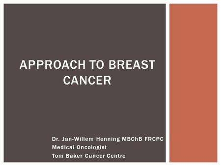 Dr. Jan-Willem Henning MBChB FRCPC Medical Oncologist Tom Baker Cancer Centre APPROACH TO BREAST CANCER.