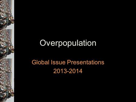 Overpopulation Global Issue Presentations 2013-2014.