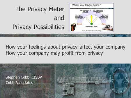 How your feelings about privacy affect your company How your company may profit from privacy The Privacy Meter and Privacy Possibilities Stephen Cobb,
