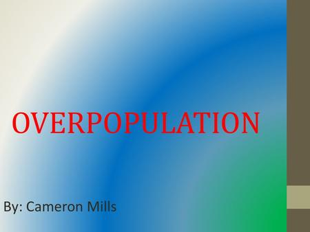 OVERPOPULATION By: Cameron Mills. Is overpopulation a big deal? o Yes, because we exceeded our carrying capacity by 6 million people. o We use up more.