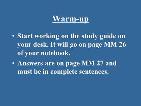 Warm-up Start working on the study guide on your desk. It will go on page MM 26 of your notebook. Answers are on page MM 27 and must be in complete sentences.