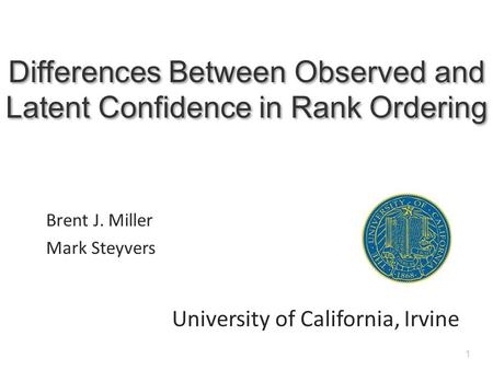 1 Differences Between Observed and Latent Confidence in Rank Ordering Brent J. Miller Mark Steyvers University of California, Irvine.