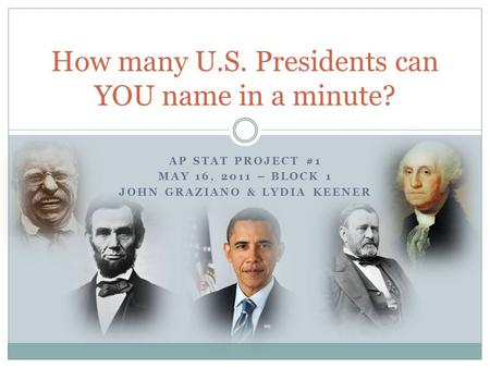 AP STAT PROJECT #1 MAY 16, 2011 – BLOCK 1 JOHN GRAZIANO & LYDIA KEENER How many U.S. Presidents can YOU name in a minute?