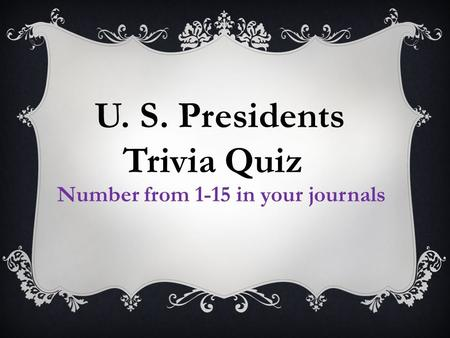 U. S. Presidents Trivia Quiz Number from 1-15 in your journals.