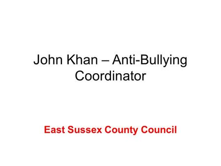 John Khan – Anti-Bullying Coordinator East Sussex County Council.