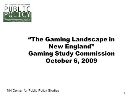 "1 ""The Gaming Landscape in New England"" Gaming Study Commission October 6, 2009 NH Center for Public Policy Studies."