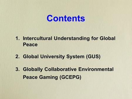 Contents 1. Intercultural Understanding for Global Peace 2. Global University System (GUS) 3. Globally Collaborative Environmental Peace Gaming (GCEPG)