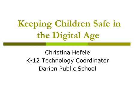 Keeping Children Safe in the Digital Age Christina Hefele K-12 Technology Coordinator Darien Public School.