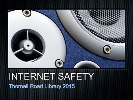 INTERNET SAFETY Thornell Road Library 2015. Let's Discuss: Information Privacy Social Networking CyberbullyingNetiquette.