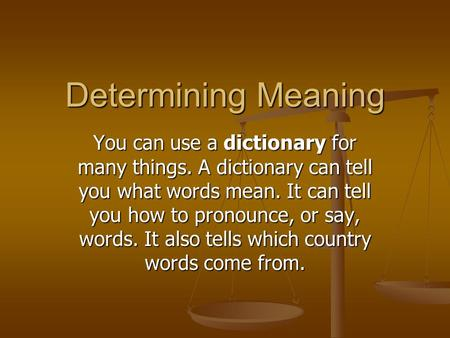 Determining Meaning You can use a dictionary for many things. A dictionary can tell you what words mean. It can tell you how to pronounce, or say, words.