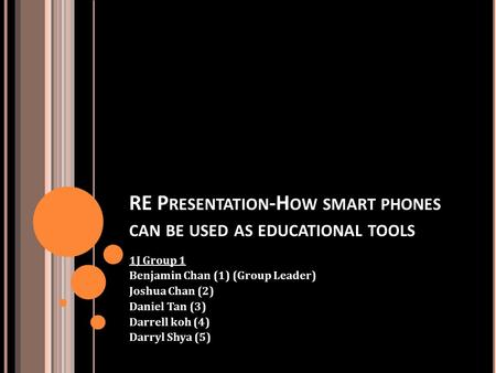 RE P RESENTATION -H OW SMART PHONES CAN BE USED AS EDUCATIONAL TOOLS 1J Group 1 Benjamin Chan (1) (Group Leader) Joshua Chan (2) Daniel Tan (3) Darrell.