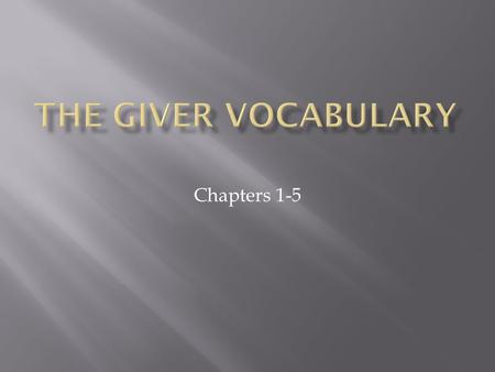 Chapters 1-5.  While reading The Giver, our vocabulary will focus on unknown terms found within the text.  You will still complete flashcards for these.