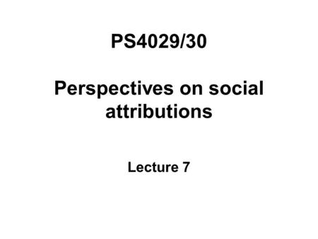 PS4029/30 Perspectives on social attributions Lecture 7.