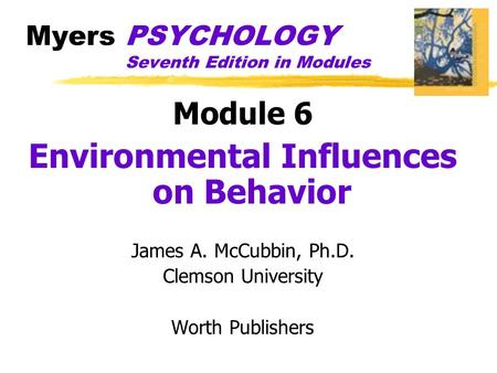 Myers PSYCHOLOGY Seventh Edition in Modules Module 6 Environmental Influences on Behavior James A. McCubbin, Ph.D. Clemson University Worth Publishers.