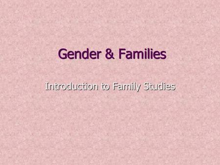 Gender & Families Introduction to Family Studies.