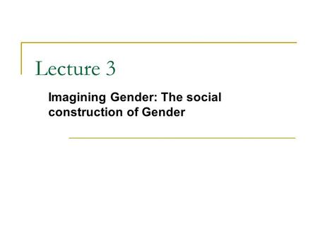 Lecture 3 Imagining Gender: The social construction of Gender.