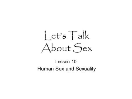 Let's Talk About Sex Lesson 10: Human Sex and Sexuality.