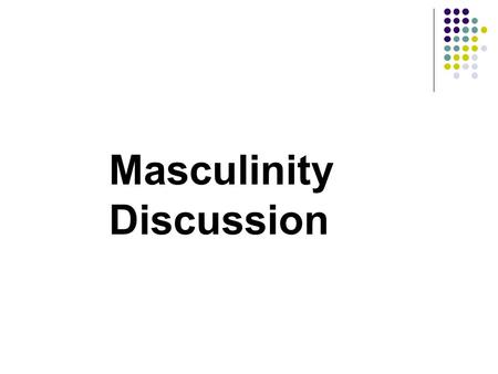Masculinity Discussion. What does our society expect from a male? How does this differ from our expectation for females? Are these expectations changing,