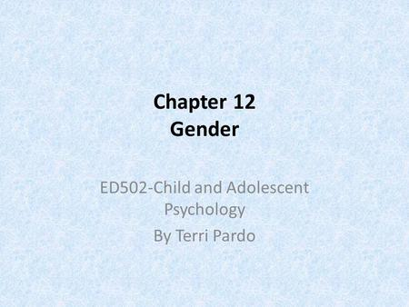 Chapter 12 Gender ED502-Child and Adolescent Psychology By Terri Pardo.