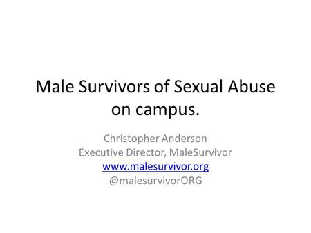 Male Survivors of Sexual Abuse on campus. Christopher Anderson Executive Director, MaleSurvivor