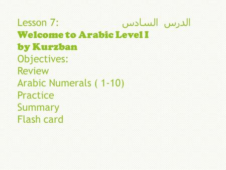 Lesson 7: السادس الدرس Welcome to Arabic Level I by Kurzban Objectives: Review Arabic Numerals ( 1-10) Practice Summary Flash card.