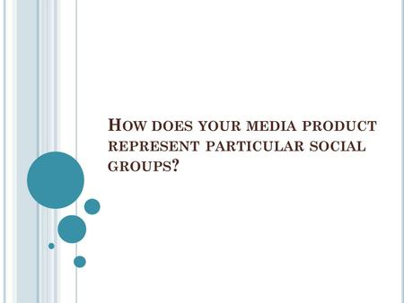 H OW DOES YOUR MEDIA PRODUCT REPRESENT PARTICULAR SOCIAL GROUPS ?