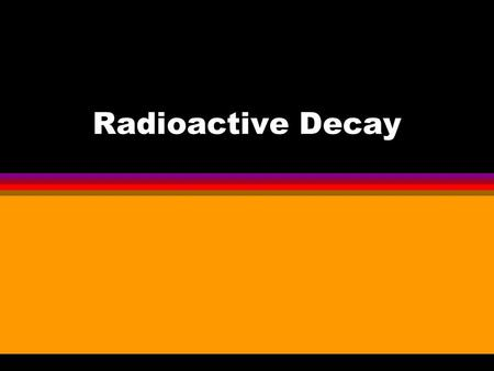 "Radioactive Decay Radioactive materials decay from the ""Parent"" material into the ""Daughter Product"". Original ""Parent"" Material Daughter Product."
