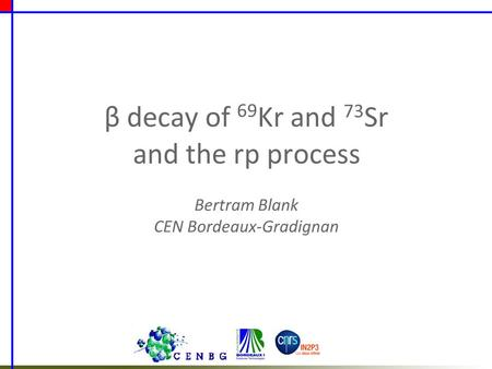Β decay of 69 Kr and 73 Sr and the rp process Bertram Blank CEN Bordeaux-Gradignan.