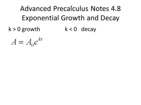 Advanced Precalculus Notes 4.8 Exponential Growth and Decay k > 0 growthk < 0 decay.