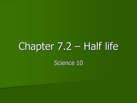 Chapter 7.2 – Half life Science 10. Types of decay Alpha Alpha.