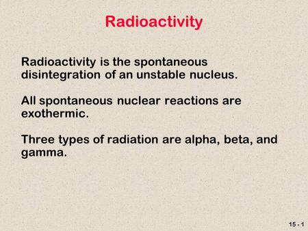15 - 1 Radioactivity Radioactivity is the spontaneous disintegration of an unstable nucleus. All spontaneous nuclear reactions are exothermic. Three types.