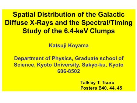 Spatial Distribution of the Galactic Diffuse X-Rays and the Spectral/Timing Study of the 6.4-keV Clumps Katsuji Koyama Department of Physics, Graduate.