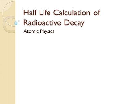 Half Life Calculation of Radioactive Decay Atomic Physics.