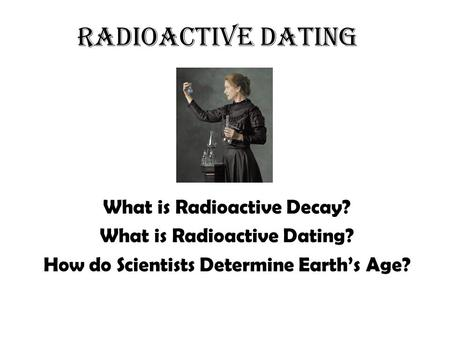 Radioactive Dating What is Radioactive Decay? What is Radioactive Dating? How do Scientists Determine Earth's Age?