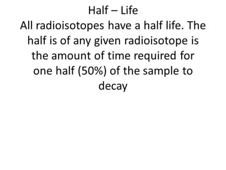 Half – Life All radioisotopes have a half life. The half is of any given radioisotope is the amount of time required for one half (50%) of the sample to.