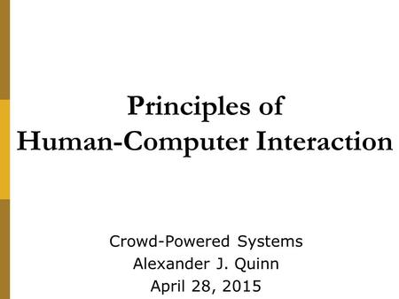 Principles of Human-Computer Interaction Crowd-Powered Systems Alexander J. Quinn April 28, 2015.