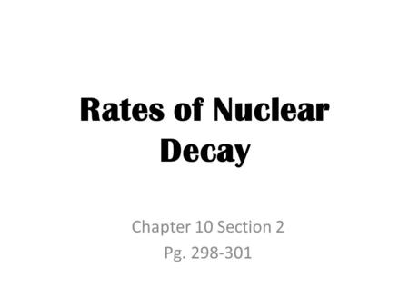 Rates of Nuclear Decay Chapter 10 Section 2 Pg. 298-301.