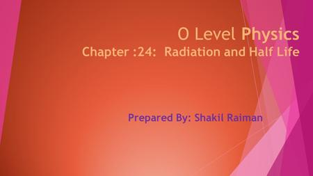 O Level Physics Chapter :24: Radiation and Half Life Prepared By: Shakil Raiman.