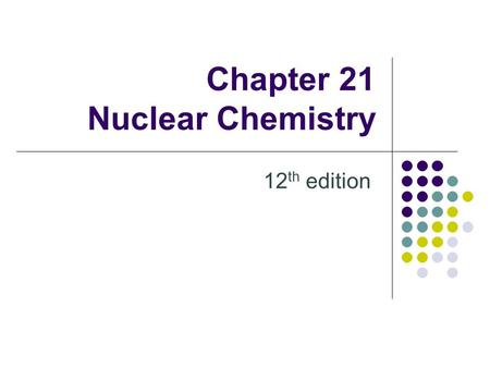 Chapter 21 Nuclear Chemistry 12 th edition. 21.1 Radioactivity Review from Ch. 2 Subatomic particles Atoms are neutral: # protons = # electrons Isotopes.