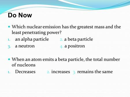 Do Now Which nuclear emission has the greatest mass and the least penetrating power? an alpha particle	2. a beta particle a neutron		4. a positron When.