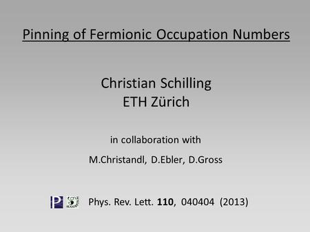Pinning of Fermionic Occupation Numbers Christian Schilling ETH Zürich in collaboration with M.Christandl, D.Ebler, D.Gross Phys. Rev. Lett. 110, 040404.