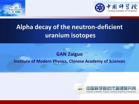 GAN Zaiguo Institute of Modern Physics, Chinese Academy of Sciences Alpha decay of the neutron-deficient uranium isotopes.