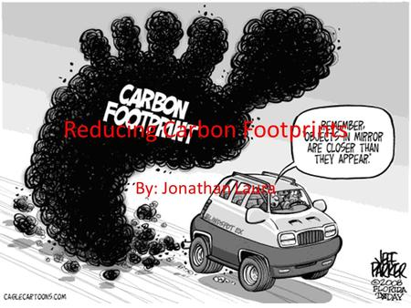 Reducing Carbon Footprints By: Jonathan Laura. Carbon Footprint A carbon footprint is the measure of greenhouse gases humans produce during activity It.